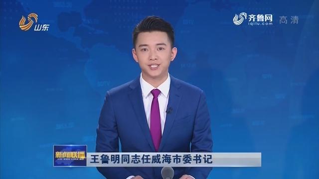 王鲁明同志任威海市委书记