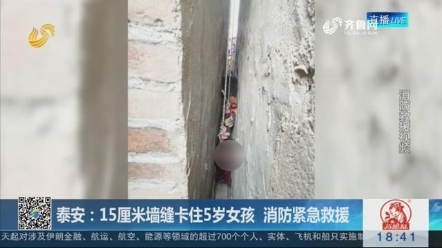 泰安:15厘米墙缝卡住5岁女孩 消防紧急救援