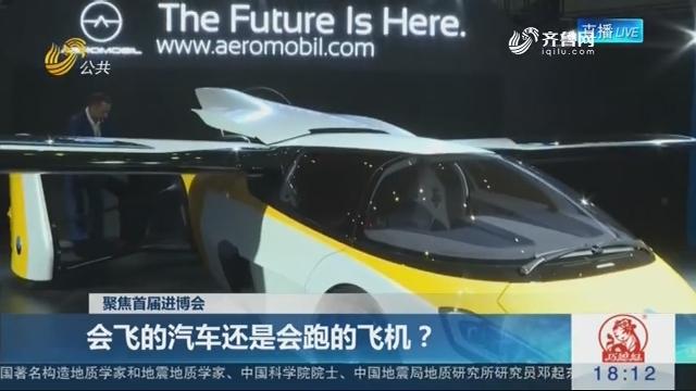 【聚焦首届进博会】会飞的汽车还是会跑的飞机?