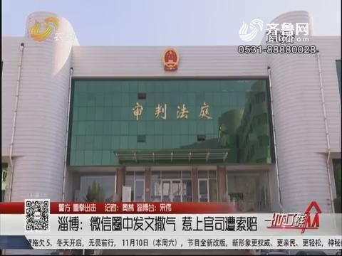 【警方 重拳出击】淄博:微信圈中发文撒气 惹上官司遭索赔