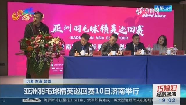亚洲羽毛球精英巡回赛10日济南举行