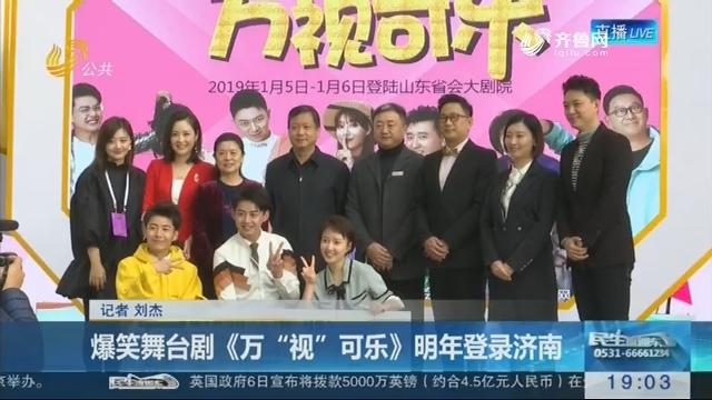 """爆笑舞台剧《万""""视""""可乐》2019年登录济南"""