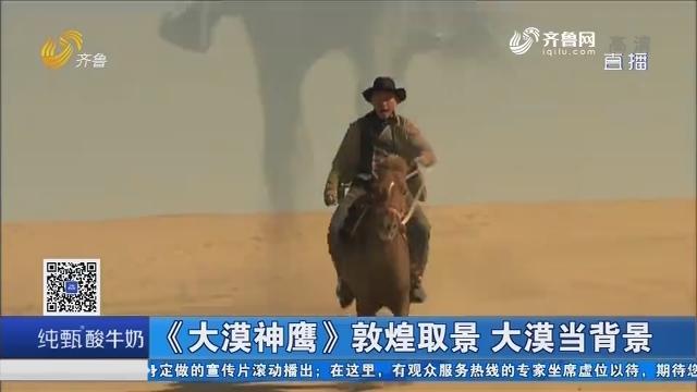 好戏在后头:《大漠神鹰》敦煌取景 大漠当背景