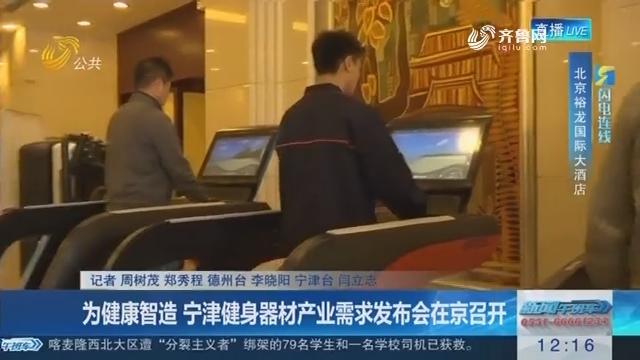 【闪电连线】为健康智造 宁津健身器材产业需求发布会在京召开