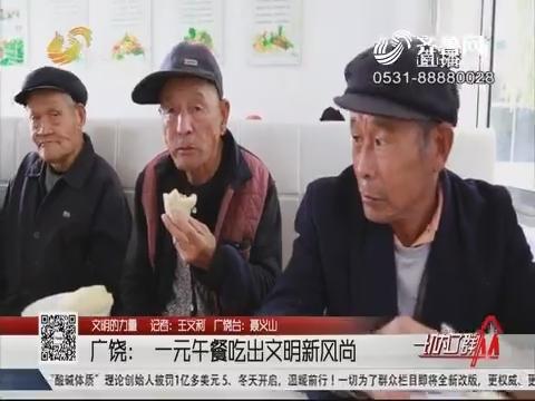 【文明的力量】广饶:一元午餐吃出文明新风尚