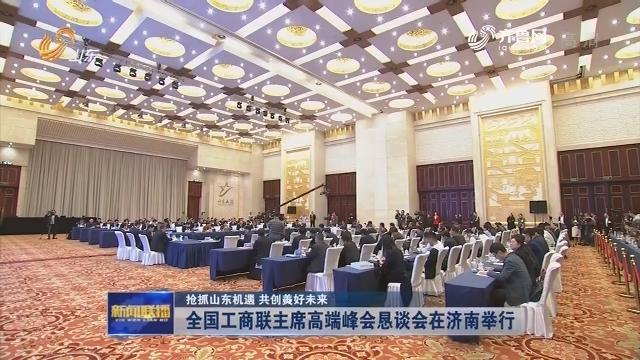 【抢抓山东机遇 共创美好未来】全国工商联主席高端峰会恳谈会在济南举行