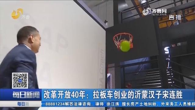 改革开放40年:拉板车创业的沂蒙汉子宋连胜