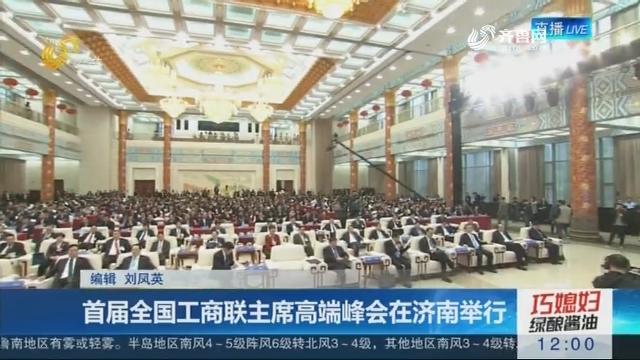 首届全国工商联主席高端峰会在济南举行