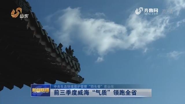 """【中央生态环境保护督察""""回头看""""在山东】前三季度威海""""气质""""领跑全省"""