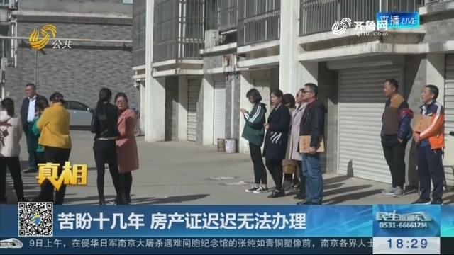 【真相】济南:苦盼十几年 房产证迟迟无法办理