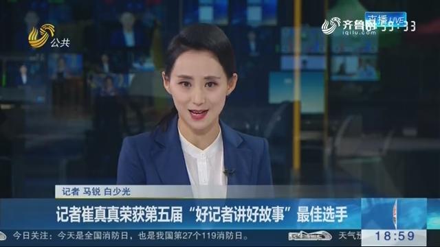 """记者崔真真荣获第五届""""好记者讲好故事""""最佳选手"""