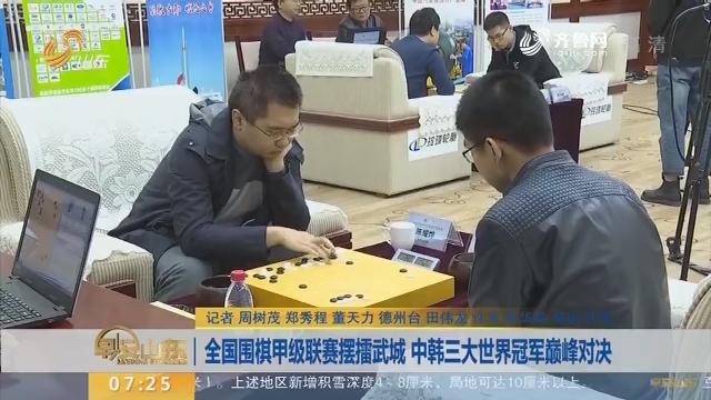 全国围棋甲级联赛摆擂武城 中韩三大世界冠军巅峰对决