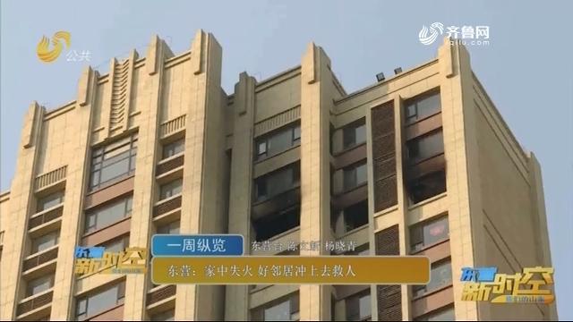 【一周纵览】东营:家中失火 好邻居冲上去救人