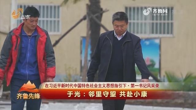 20181111《齐鲁先锋》:在习近平新时代中国特色社会主义思想指引下·第一书记风采录 于光——邻里守望 共赴小康
