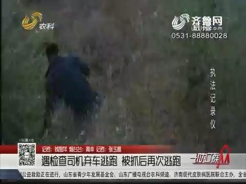 烟台:遭检查司机弃车逃跑 被抓后再次逃跑