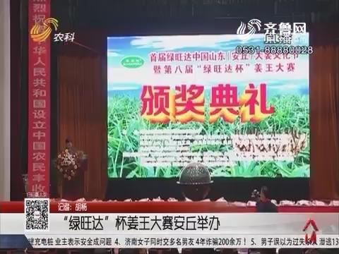 """""""绿旺达""""杯姜王大赛安丘举办"""