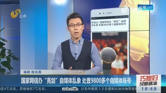 """【新说法】国家网信办""""亮剑""""自媒体乱象 处置9800多个自媒体账号"""