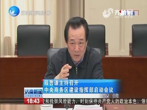 殷鲁谦主持召开中央商务区建设指挥部启动仪式
