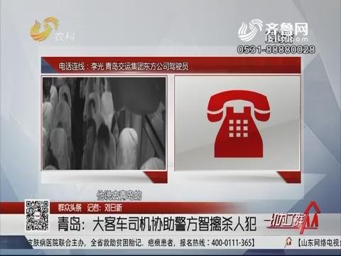 【群众头条】青岛:大客车司机协助警方智擒杀人犯