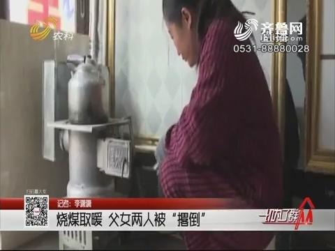 """淄博:烧煤取暖 父女两人被""""撂倒"""""""