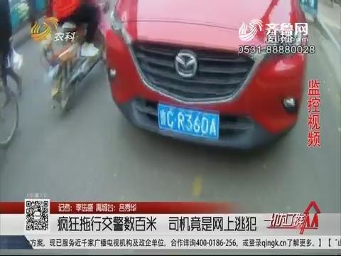 禹城:疯狂拖行交警数百米 司机竟是网上逃犯