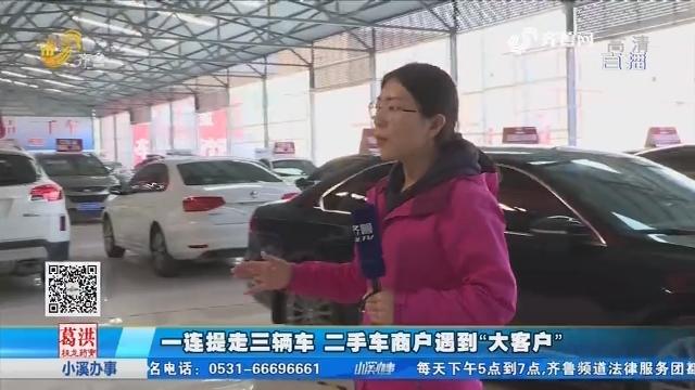 """淄博:一连提走三辆车 二手车商户遇到""""大客户"""""""