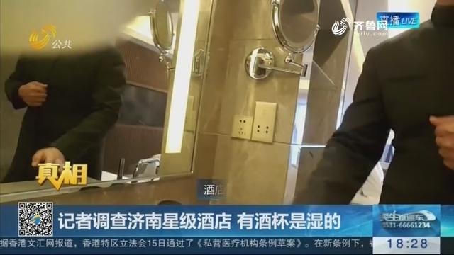 【真相】记者调查济南星级酒店 有酒杯是湿的