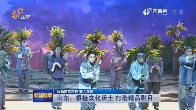 【弘扬民族精神 奋斗精神】山东:根植文化沃土 打造精品剧目