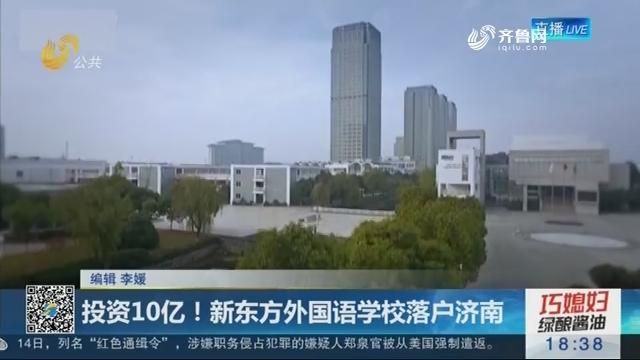 投资10亿!新东方外国语学校落户济南