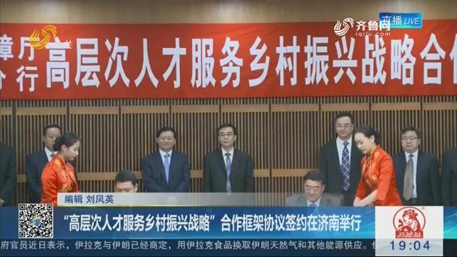 """""""高层次人才服务乡村振兴战略""""合作框架协议签约在济南举行"""