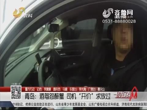 """【警方行动】青岛:酒驾怨醉蟹 司机""""开价""""求放过"""