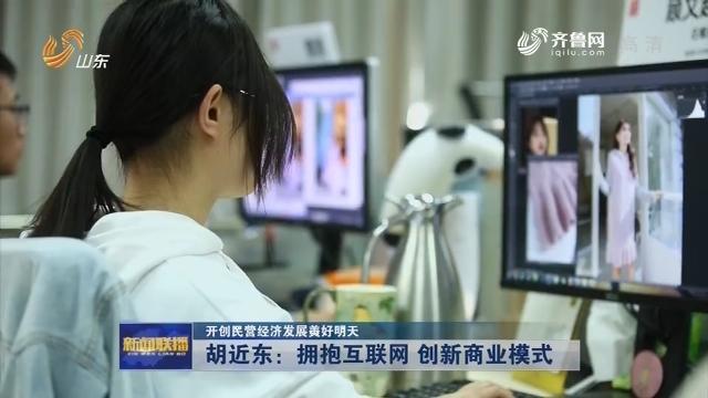 【开创民营经济发展美好明天】胡近东:拥抱互联网 创新商业模式