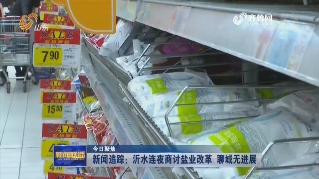 【今日聚焦】新闻追踪:沂水连夜商讨盐业改革 聊城无进展