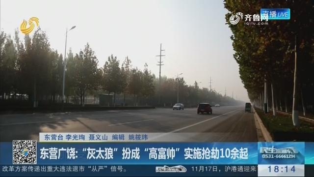 """东营广饶:""""灰太狼""""扮成""""高富帅""""实施抢劫10余起"""