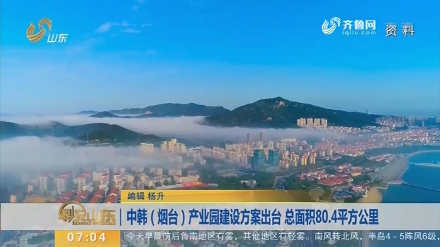 中韩(烟台)产业园建设方案出台 总面积80.4平方公里