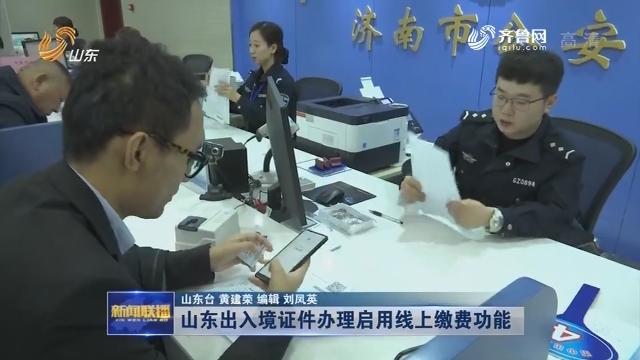 山东出入境证件办理启用线上缴费功能