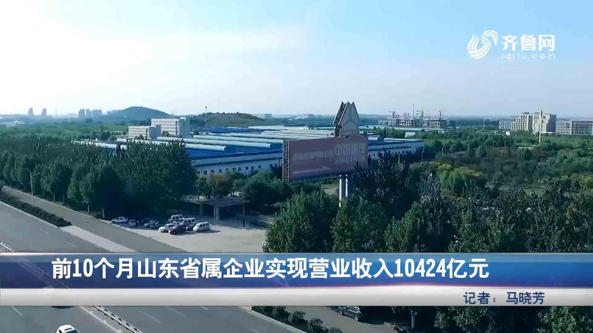 前十个月山东省属企业实现营业收入10424亿元