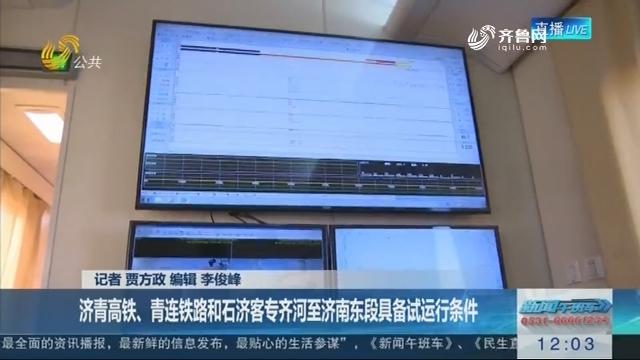 【重大工程新进展】济青高铁、青连铁路和石济客专齐河至济南东段具备试运行条件