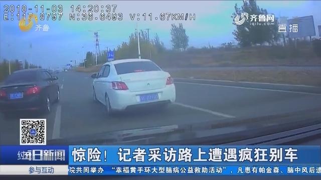 惊险!记者采访路上遭遇疯狂别车
