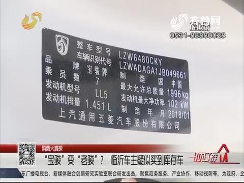 """【消费大真探】""""宝骏""""变""""老骏""""?临沂车主疑似买到库存车"""
