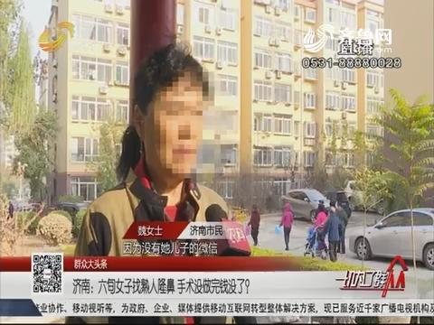 【群众大头条】济南:六旬女子找熟人隆鼻 手术没做完钱没了?