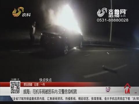 【群众英雄】威海:司机车祸被困车内 交警舍身相救