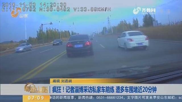 【闪电新闻排行榜】疯狂!记者淄博采访私家车陪练 遭多车围堵近20分钟