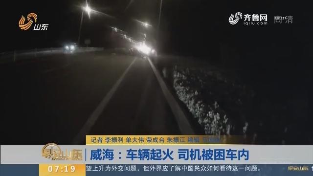 【闪电新闻排行榜】威海:车辆起火 司机被困车内