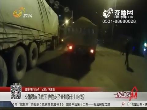 【重拳 警方行动】济南:交警眼皮子底下 谁偷走了查扣货车上的货?