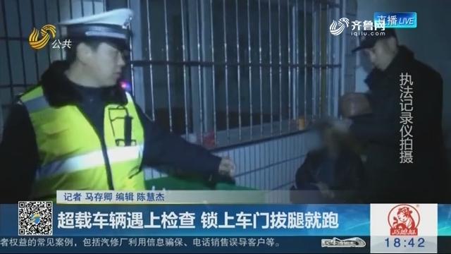 淄博:超载车辆遇上检查 锁上车门拔腿就跑