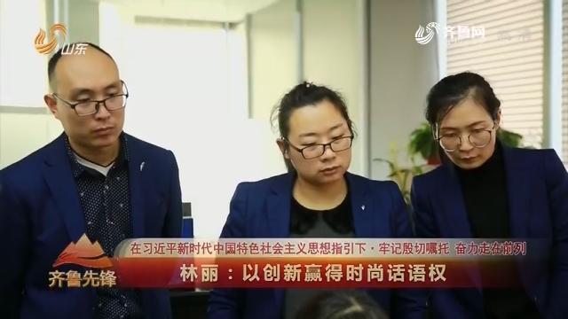 20181125《齐鲁先锋》:在习近平新时代中国特色社会主义思想指引下·牢记殷切嘱托 奋力走在前列 林丽——以创新赢得时尚话语权
