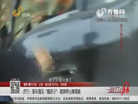 """【重拳 警方行动】济宁:查车遇见""""瘾君子"""" 套牌牵出毒驾案"""