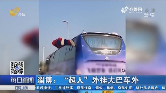 """淄博:""""超人""""外挂大巴车外"""