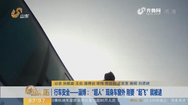 """【闪电新闻排行榜】行车安全——淄博:""""超人""""现身车窗外 刚要""""起飞""""就被逮"""